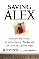 Saving Alex : when I was fifteen I told my Mormon parents I was gay, and that's when my nightmare began / Alex Cooper and Joanna Brooks.