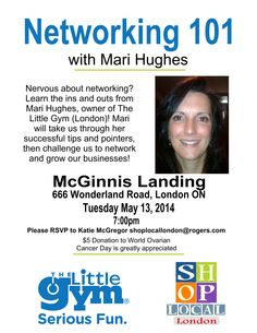 Shop Local presents Networking 101 with Mari Hughes.  WHERE: McGinnis Landing Restaurant - 666 Wonderland Rd. N, London.  WHEN: Tuesday, May 13th, 2014 TIME: 7pm COST: $5.00 donation - supporting World Ovarian Cancer Day!  ***DOOR PRIZES**** ***LIGHT SNACKS*** provided by Shop Local. https://www.facebook.com/events/468034453329579