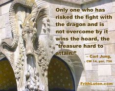 """Quote from Jung: Only one who has risked the fight with the dragon and is not overcome by it wins the hoard, the """"treasure hard to attain."""""""