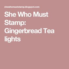 She Who Must Stamp: Gingerbread Tea lights