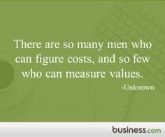 """There are so many men who can figure costs, and so few who can measure values."" Sign up to get a tidbit of inspiration every morning from the team at Business.com"