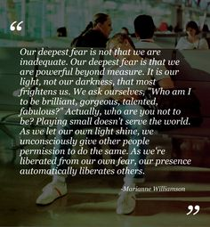 Our deepest fear- my anthem!