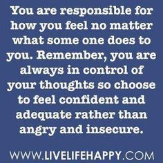 "My mother always says ""I am not responsible for your feelings""...only you are in charge of how you feel."