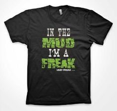 IN THE MUD I'M A FREAK  . . NEW APPAREL LINE FOR MUD FREAKS (MUDDING ATV FOUR WHEELER RUNNING MONSTER TRUCKS ANYTHING THAT GETS DIRTY!!)