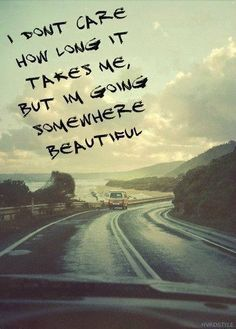 """I don't care how long it takes, but I'm going somewhere beautiful"" #wanderlust #movingquotes"