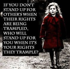 Stand up for others when their rights are being trampled.....