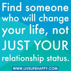 """Find someone who will change your life, not just your relationship status..."""