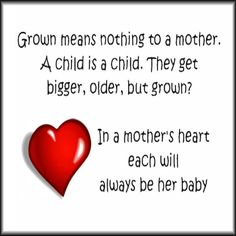Grown means nothing to a mother. A child is a child, They get bigger, older, but grown? In a mother's heart each will ALWAYS be her baby. <3