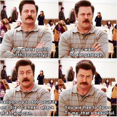 """""""You are free to do so. To me, that's beautiful."""" Ron Swanson, on the episode where Leslie is trying to get rid of Sweetums."""