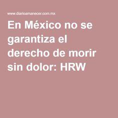 En México no se garantiza el derecho de morir sin dolor: HRW