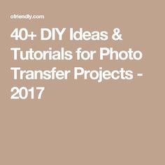 40+ DIY Ideas & Tutorials for Photo Transfer Projects - 2017