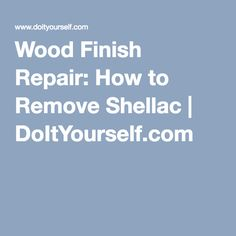 Wood Finish Repair: How to Remove Shellac | DoItYourself.com