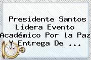 http://tecnoautos.com/wp-content/uploads/imagenes/tendencias/thumbs/presidente-santos-lidera-evento-academico-por-la-paz-y-entrega-de.jpg la paz. Presidente Santos lidera evento académico por la paz y entrega de ..., Enlaces, Imágenes, Videos y Tweets - http://tecnoautos.com/actualidad/la-paz-presidente-santos-lidera-evento-academico-por-la-paz-y-entrega-de/