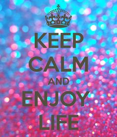 KEEP CALM AND ENJOY  LIFE----trying but some people just wanna freakin  get in your way!!!