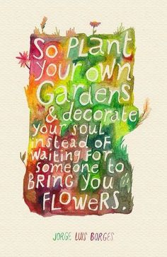 So plant your own Gardens & decorate your soul instead of waiting for someone to bring you FLOWERS.