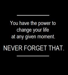 """You have the power to change your life at any given moment."" Powerful statement!"