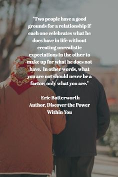 """Two people have a good grounds for a relationship if each one celebrates what he does have in life without creating unrealistic expectations in the other to make up for what he does not have.  In other words, what you are not should never be a factor; only what you are.""  -Eric Butterworth Author, Discover the Power Within You"
