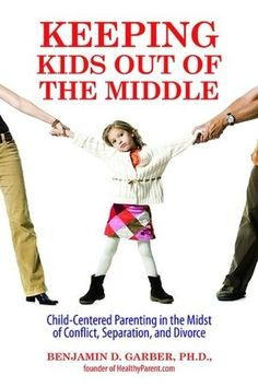 Keeping Kids Out of the Middle: Child-Centered Parenting in the Midst of Conflict, Separation, and Divorce how divorce affects kids, divorce and kids