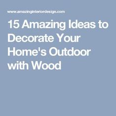 15 Amazing Ideas to Decorate Your Home's Outdoor with Wood