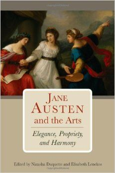 "Jane Austen and the Arts: Elegance, Propriety, and Harmony by Natasha Duquette  (Editor). Lehigh University Press, 2013. 282 p. ""The essays collected in Jane Austen and the Arts; Elegance, Propriety, and Harmony examine Austen's understanding of the arts, her aesthetic philosophy, and her role as artist."" EA."