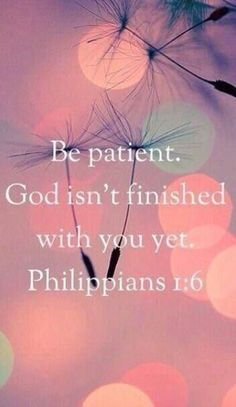 Bible verses Of The Day: Be patient. God is not finished with you yet - Philippians Biblical Quotes, Religious Quotes, Bible Verses Quotes, Bible Scriptures, Faith Quotes, Spiritual Quotes, Patient Quotes, Heartbreak Quotes, Quotes Quotes