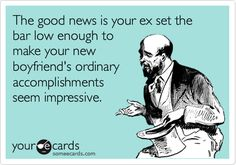 Funny Breakup Ecard: The good news is your ex set the bar low enough to make your new boyfriend's ordinary accomplishments seem impressive. Bahahahaha