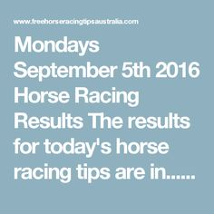 Mondays September 5th 2016 Horse Racing Results   The results for today's horse racing tips are in...  Monday The Final Statistics.  1. Top Selection strike rate at 26% out of 23 races.  2. Top 2 Selections strike rate at 39% out of 23 races.  3. Exacta strike rate at 57% out of 23 races.  + Best Top Selection win dividend: $4.40  + Best tipped Exacta dividend: $50.80  + Best straight Trifecta dividend: $174.80  + Best straight First 4 dividend: $140.60  + Best Quadrella divi
