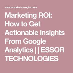 Marketing ROI: How to Get Actionable Insights From Google Analytics | | ESSOR TECHNOLOGIES