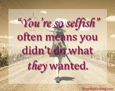 You're so selfish. Working Woman Quotes, Selfish People, Do What You Want, Life Happens, True Words, Quotes To Live By, Favorite Quotes, Inspirational Quotes, Wisdom