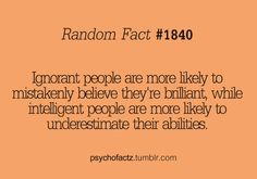 ignorant people are more likely to mistakenly believe that they're brilliant. While intelligent people are more likely to underestimate their abilities.<---i think this belongs in the Sherlock category. Great Quotes, Quotes To Live By, Me Quotes, Inspirational Quotes, Fact Quotes, Wisdom Quotes, Motivational, Wtf Fun Facts, Funny Facts