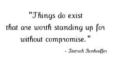 Things do exist that are worth standing up for without compromise-Dietrich Bonhoeffer