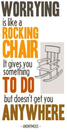 Worrying is like a rocking chair: It gives you something to do, but doesn't get you anywhere.
