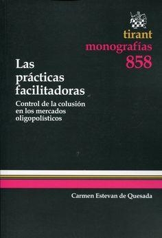 Las prácticas facilitadoras : control de la colusión en los mercados oligopolísticos / Carmen Estevan de Quesada