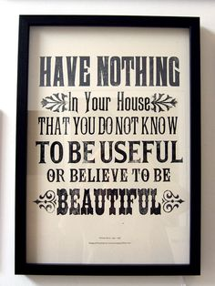 "William Morris quote; ""Have nothing in your house that you do not know to be useful or believe to be beautiful"
