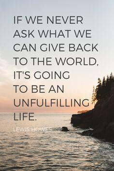 """""""If we never ask what we can give back to the world, it's going to be an unfulfilling life."""" - Lewis Howes on the School of Greatness podcast"""