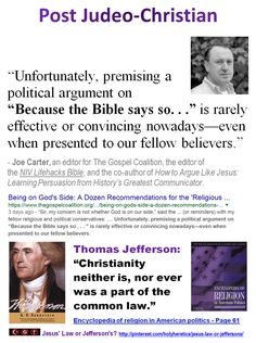 "Jesus' Law or Jefferson's?  ""Unfortunately, premising a political argument on ""Because the Bible says so. . ."" is rarely effective or convincing nowadays—even when presented to our fellow believers.""  - Joe Carter, an editor for The Gospel Coalition"