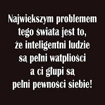 "Witek/""The biggest problem of this world is that intelligent people are full of doubts and the silly ones are full of confidence. True Quotes, Best Quotes, Cool Words, Wise Words, Life Philosophy, Visual Statements, Humor, Motto, Woman Quotes"
