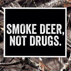 yup,instead of killing yourself with drugs,smoke deer and eat deer.