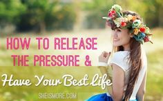 How To Release the Pressure & Have Your Best Life