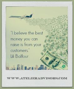 """""""I believe the best money you can raise is from your customers."""" Lili Balfour"""