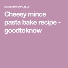 Cheesy mince pasta bake recipe - goodtoknow