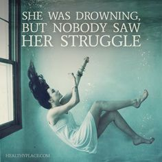Quote on depression: She was downing, but nobody saw her struggle. www.HealthyPlace.com