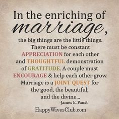 In the enriching of marriage, the big things are the little things. There must be constant appreciation for each other and thoughtful demonstration of gratitude. A couple must encourage & help each other grow. Marriage is a joint quest for the good, the beautiful, and the divine... ღ