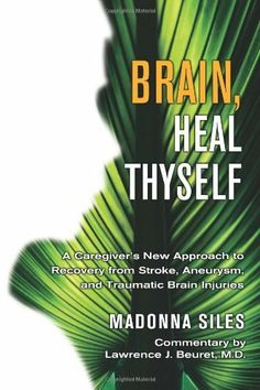 Brain, Heal Thyself: A Caregiver's New Approach to Recovery from Stroke, Aneurysm, And Traumatic Brain Injuries by Madonna Siles. $9.99