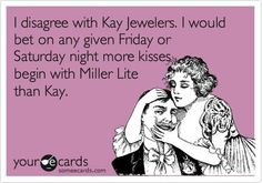 Kay Jewelers vs Miller Lite....Met my husband at the bar...gotta agree with the Miller Lite