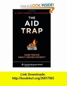 The Aid Trap Hard Truths About Ending Poverty (Columbia Business School Publishing) (9780231145626) R. Glenn Hubbard, William Duggan , ISBN-10: 0231145624  , ISBN-13: 978-0231145626 ,  , tutorials , pdf , ebook , torrent , downloads , rapidshare , filesonic , hotfile , megaupload , fileserve