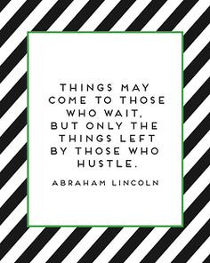 """""""Things may come to those who wait. But only the things left by those who hustle."""" ~ Abraham Lincoln. quote"""