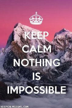 KEEP CALM and NOTHING is Impossible, but today's Mission Impossible and the Impossible American Dream etc, are just some Impossibles that are, an can be Possible and be Achieved through Greater Lengths of Time and Effort!!! I Approve my Quote, because my Impossible Situation, became Postivly Possible to now Move Forward with my Possible New Life!!!! By Gerard the Gman in NJ