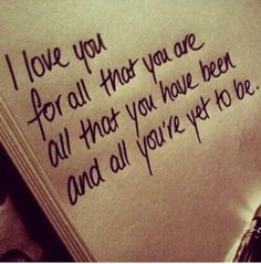 I Love you for all that you Are. All that you have been. All you're yet to be! <3