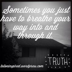#Tuesdaytruths Sometimes you just have to breathe your way into and through it..